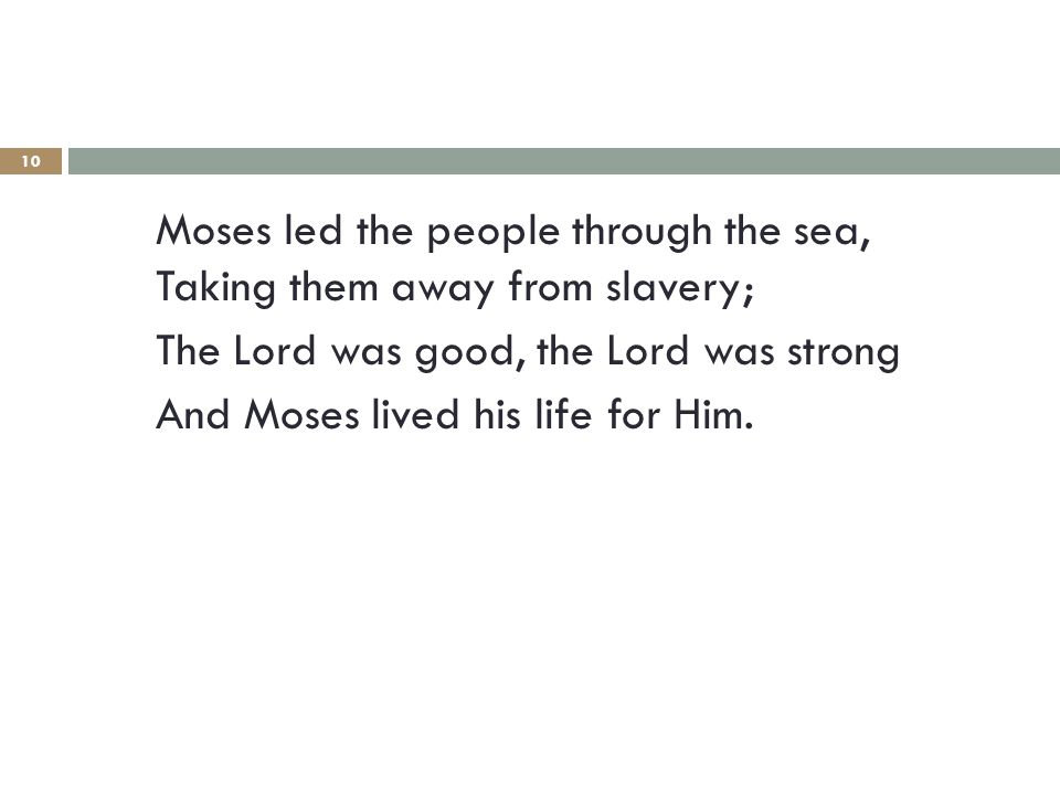 10 Moses led the people through the sea, Taking them away from slavery; The Lord was good, the Lord was strong And Moses lived his life for Him.