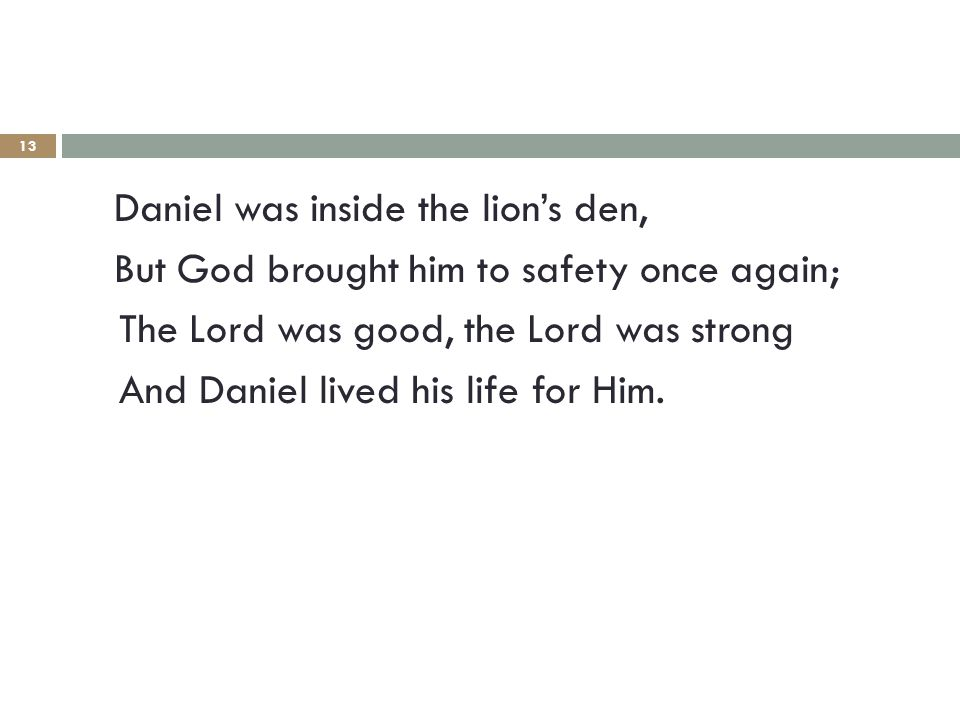 13 Daniel was inside the lion's den, But God brought him to safety once again; The Lord was good, the Lord was strong And Daniel lived his life for Him.