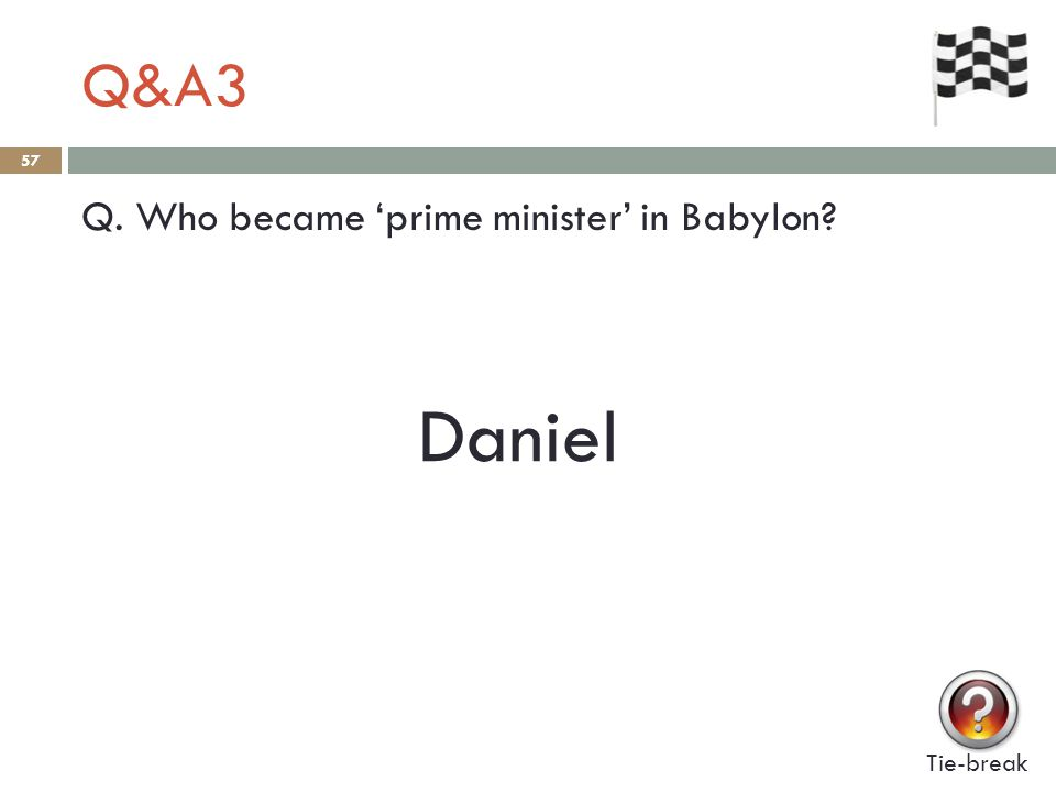 Q&A3 57 Q. Who became 'prime minister' in Babylon Tie-break Daniel