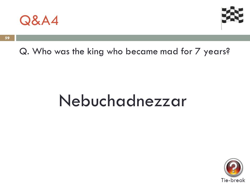 Q&A4 59 Q. Who was the king who became mad for 7 years Tie-break Nebuchadnezzar