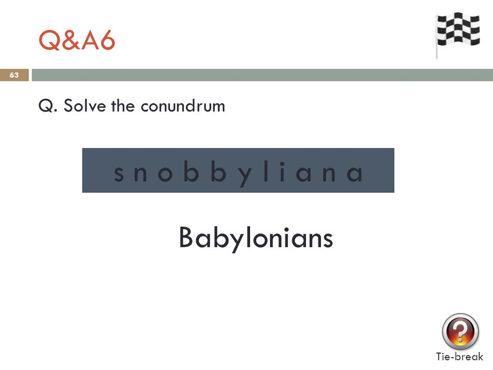 Q&A6 63 Q. Solve the conundrum Tie-break s n o b b y l i a n a Babylonians