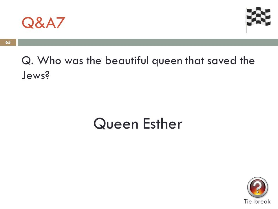 Q&A7 65 Q. Who was the beautiful queen that saved the Jews Tie-break Queen Esther