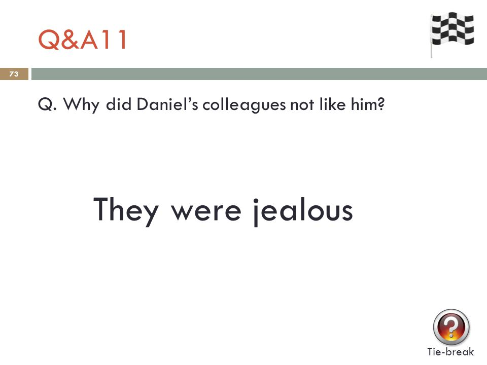 Q&A11 73 Q. Why did Daniel's colleagues not like him Tie-break They were jealous