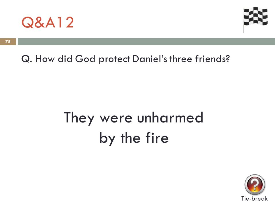 Q&A12 75 Q. How did God protect Daniel's three friends Tie-break They were unharmed by the fire