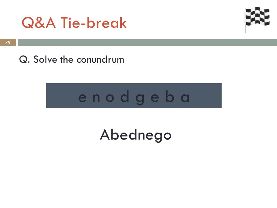 Q&A Tie-break 78 Q. Solve the conundrum Abednego e n o d g e b a