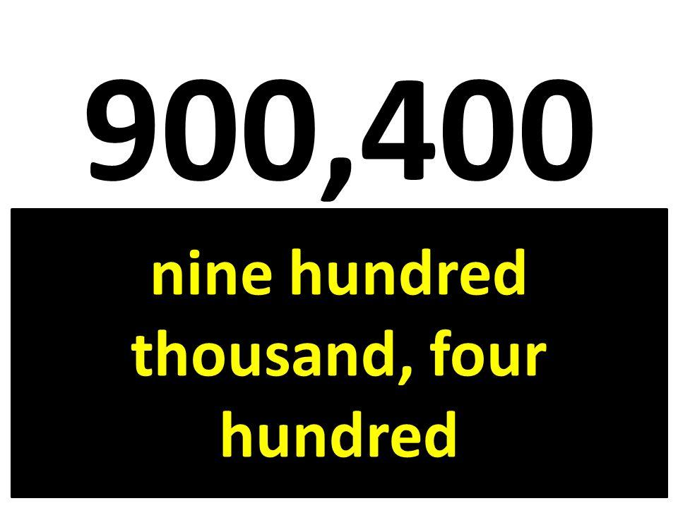 900,400 nine hundred thousand, four hundred
