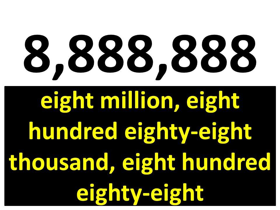 8,888,888 eight million, eight hundred eighty-eight thousand, eight hundred eighty-eight
