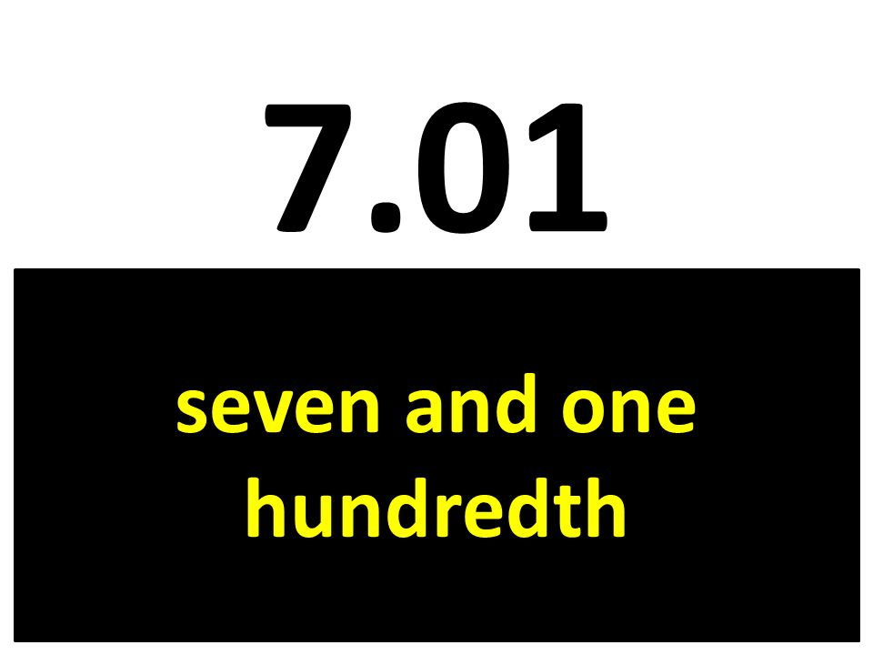 7.01 seven and one hundredth