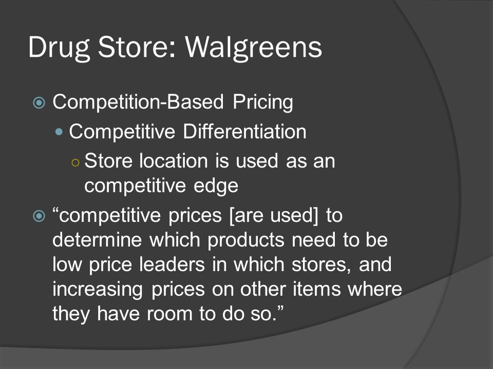 Drug Store: Walgreens  Competition-Based Pricing Competitive Differentiation ○ Store location is used as an competitive edge  competitive prices [are used] to determine which products need to be low price leaders in which stores, and increasing prices on other items where they have room to do so.