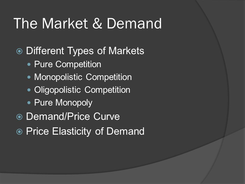 The Market & Demand  Different Types of Markets Pure Competition Monopolistic Competition Oligopolistic Competition Pure Monopoly  Demand/Price Curve  Price Elasticity of Demand
