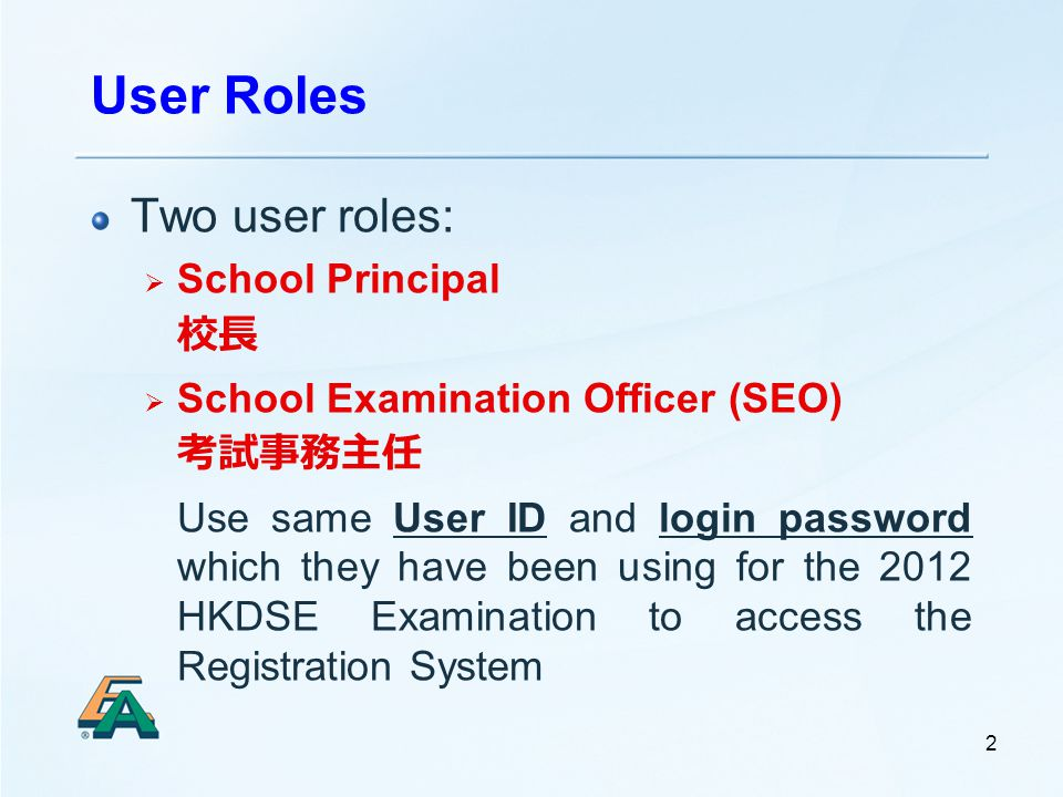 User Roles 2 Two user roles:  School Principal 校長  School Examination Officer (SEO) 考試事務主任 Use same User ID and login password which they have been using for the 2012 HKDSE Examination to access the Registration System