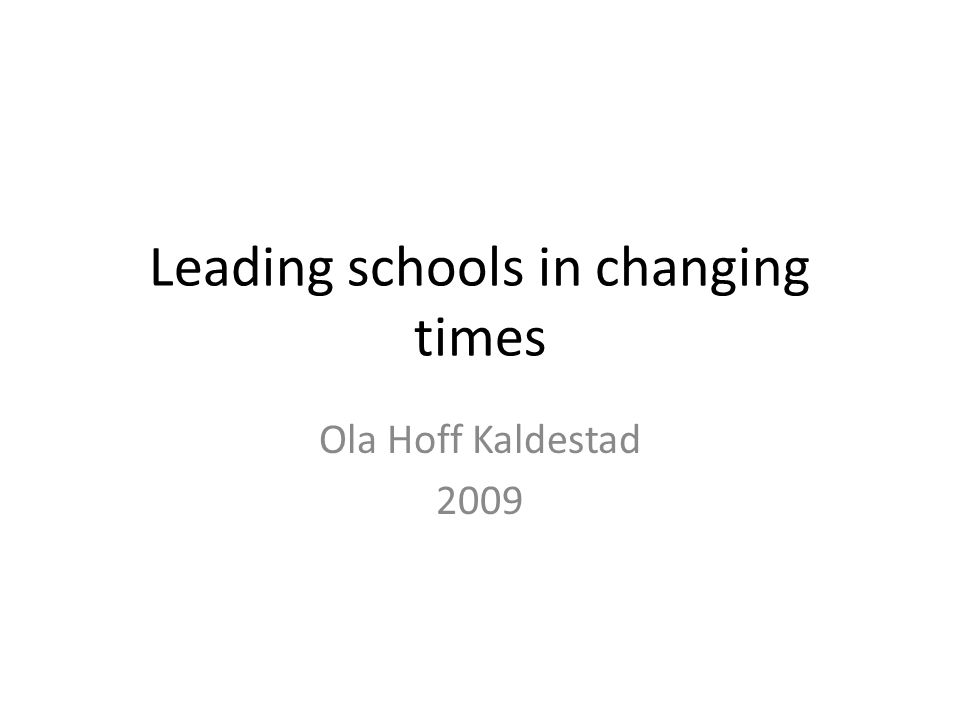 Leading schools in changing times Ola Hoff Kaldestad 2009