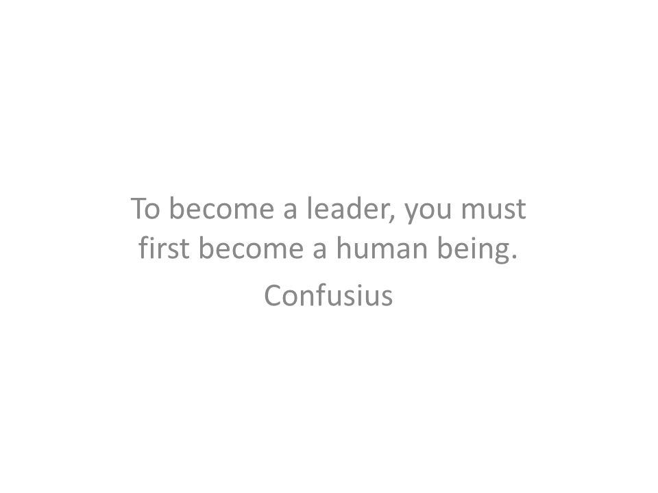 To become a leader, you must first become a human being. Confusius