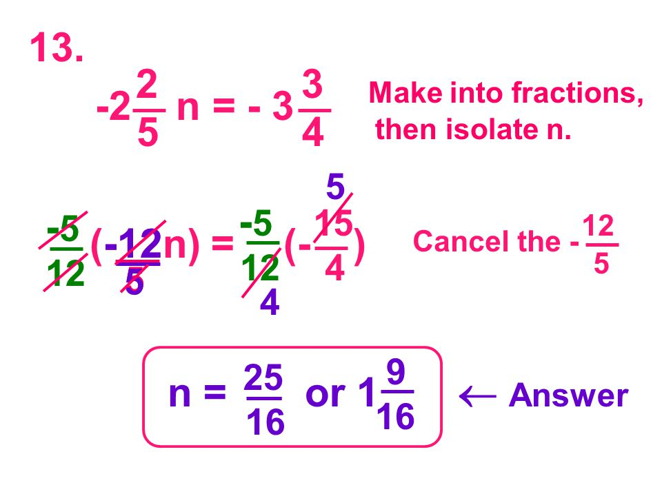 - 5 12 (-12n) = (- ) 15 4 5 - 5 12 5 -12 Make into fractions, then isolate n. 13. Cancel the - 12 5 2 5 -2 n = - 3 3 4 4 5 n = or 1  Answer 25 16 9 1
