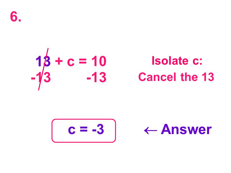 13 + c = 10 13 -13 -13 c = -3  Answer Isolate c: Cancel the 13 6.