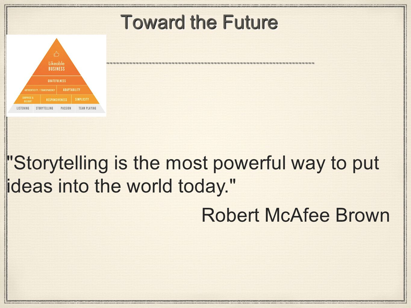 Toward the Future Storytelling is the most powerful way to put ideas into the world today. Robert McAfee Brown