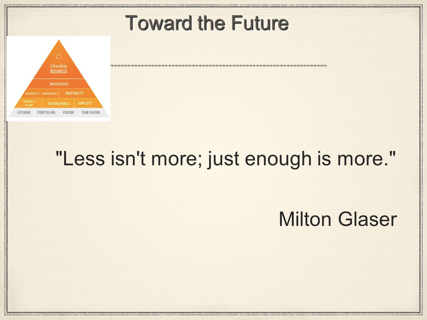 Toward the Future Less isn t more; just enough is more. Milton Glaser