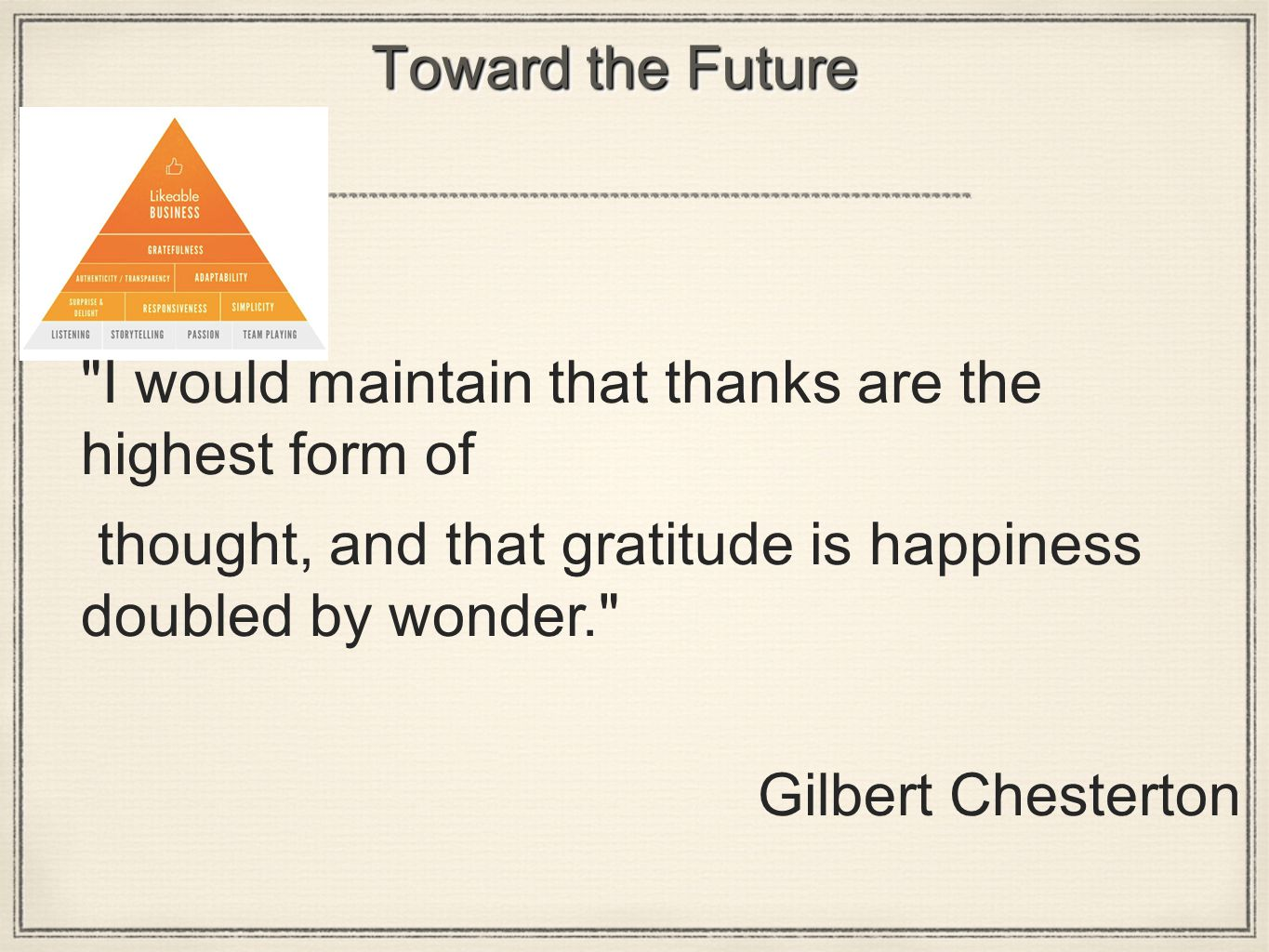 Toward the Future I would maintain that thanks are the highest form of thought, and that gratitude is happiness doubled by wonder. Gilbert Chesterton