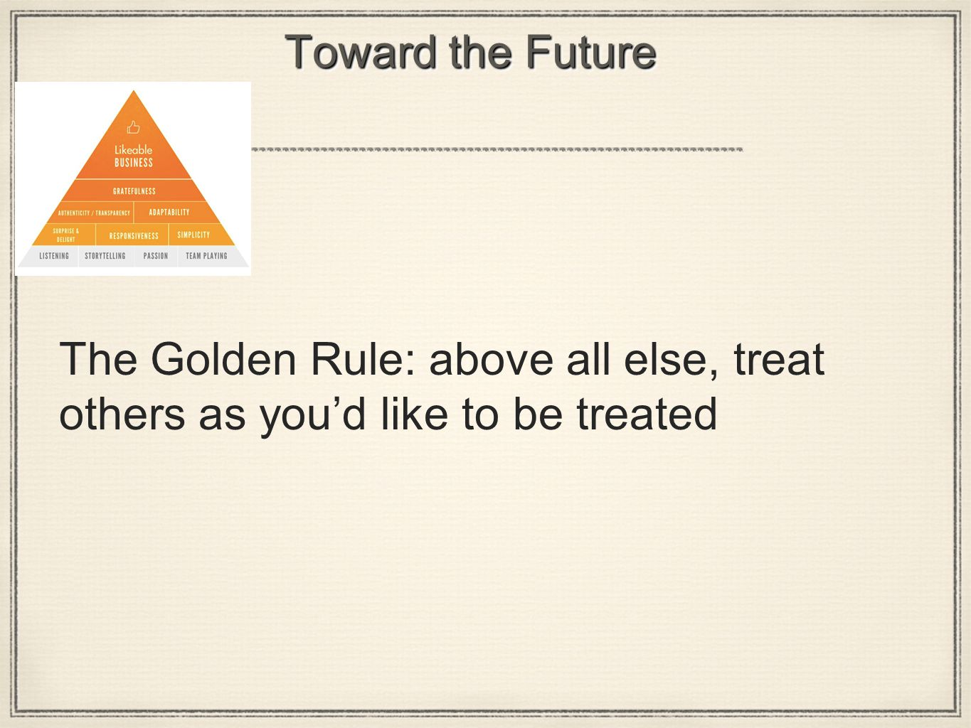 Toward the Future The Golden Rule: above all else, treat others as you'd like to be treated