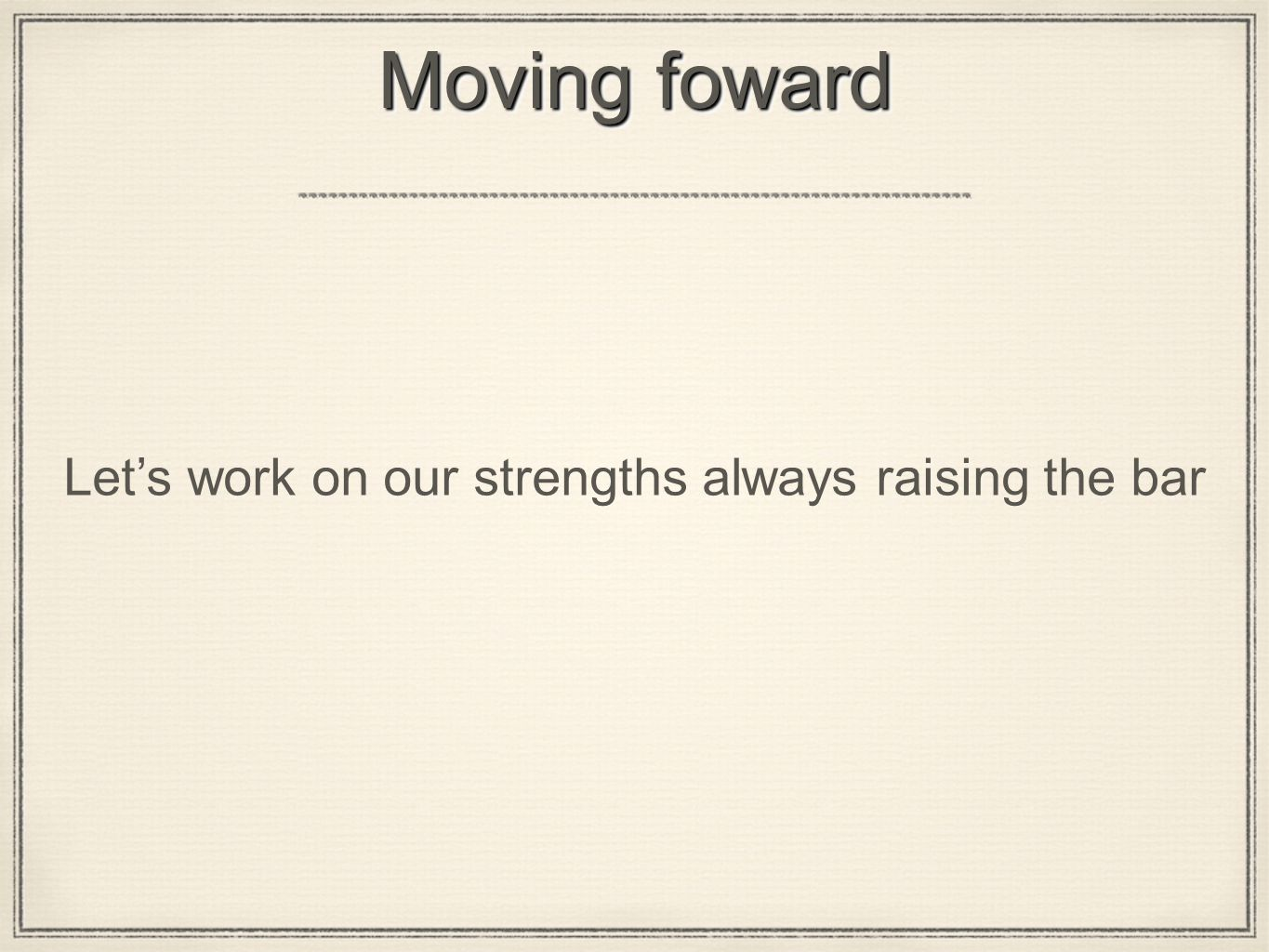 Moving foward Let's work on our strengths always raising the bar
