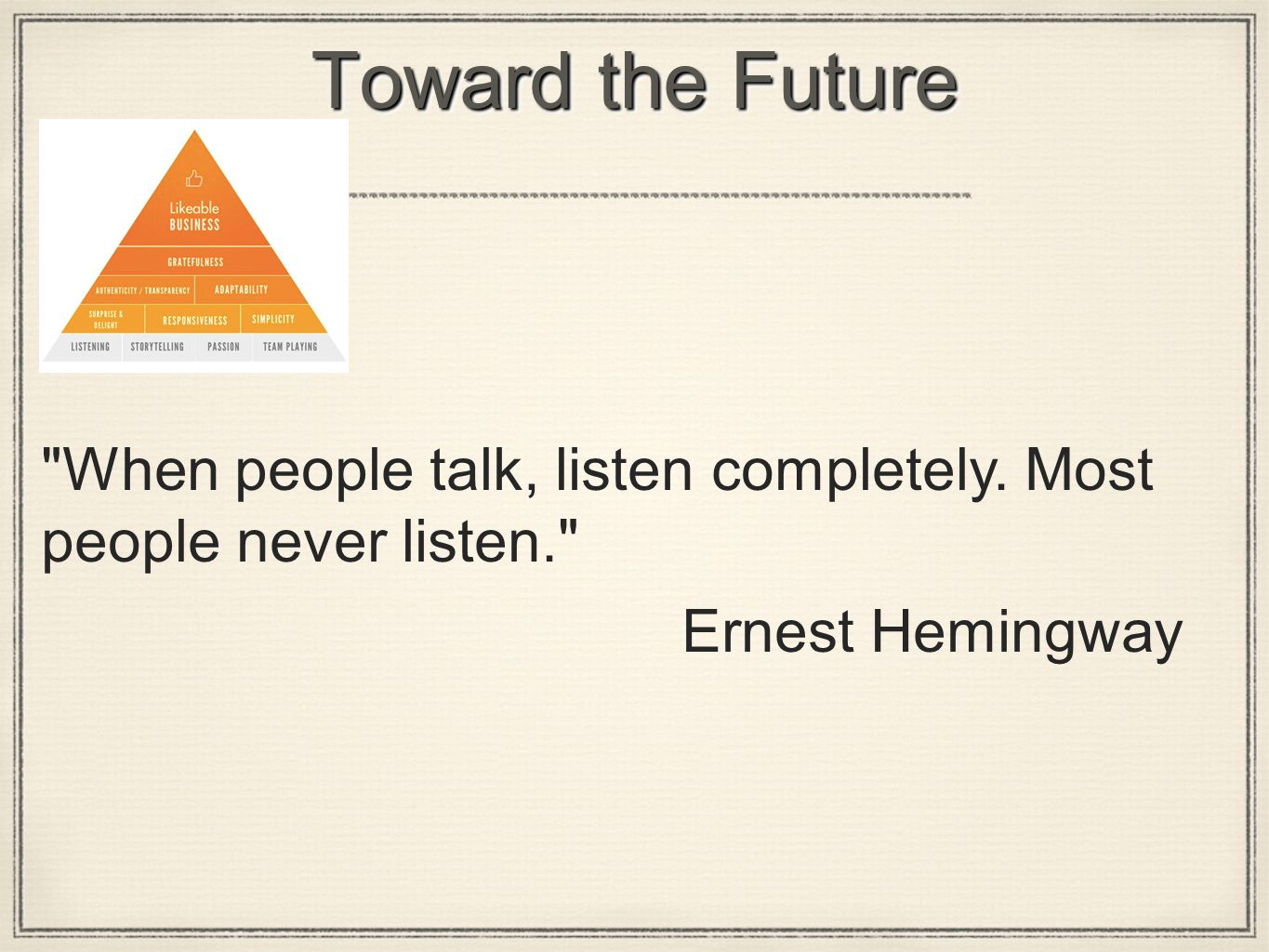 Toward the Future When people talk, listen completely. Most people never listen. Ernest Hemingway
