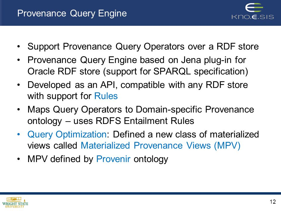 Provenance Query Engine Support Provenance Query Operators over a RDF store Provenance Query Engine based on Jena plug-in for Oracle RDF store (support for SPARQL specification) Developed as an API, compatible with any RDF store with support for Rules Maps Query Operators to Domain-specific Provenance ontology – uses RDFS Entailment Rules Query Optimization: Defined a new class of materialized views called Materialized Provenance Views (MPV) MPV defined by Provenir ontology 12