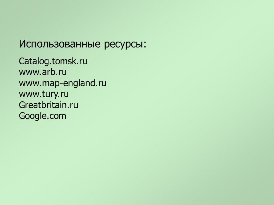 Использованные ресурсы: Catalog.tomsk.ru www.arb.ru www.map-england.ru www.tury.ru Greatbritain.ru Google.com
