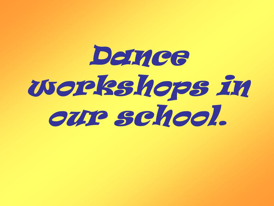 In our school dance workshops are organisated every Monday.