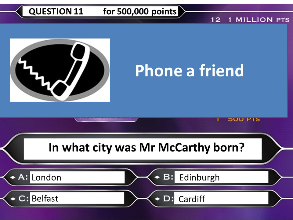 In what city was Mr McCarthy born? LondonEdinburgh Belfast Cardiff QUESTION 11 for 500,000 points