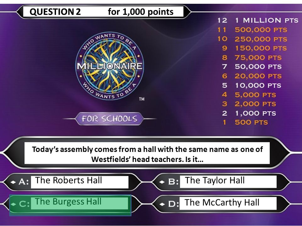 The Roberts Hall The Taylor Hall The Burgess Hall The McCarthy Hall QUESTION 2QUESTION 2 for 1,000 points Today's assembly comes from a hall with the same name as one of Westfields' head teachers.
