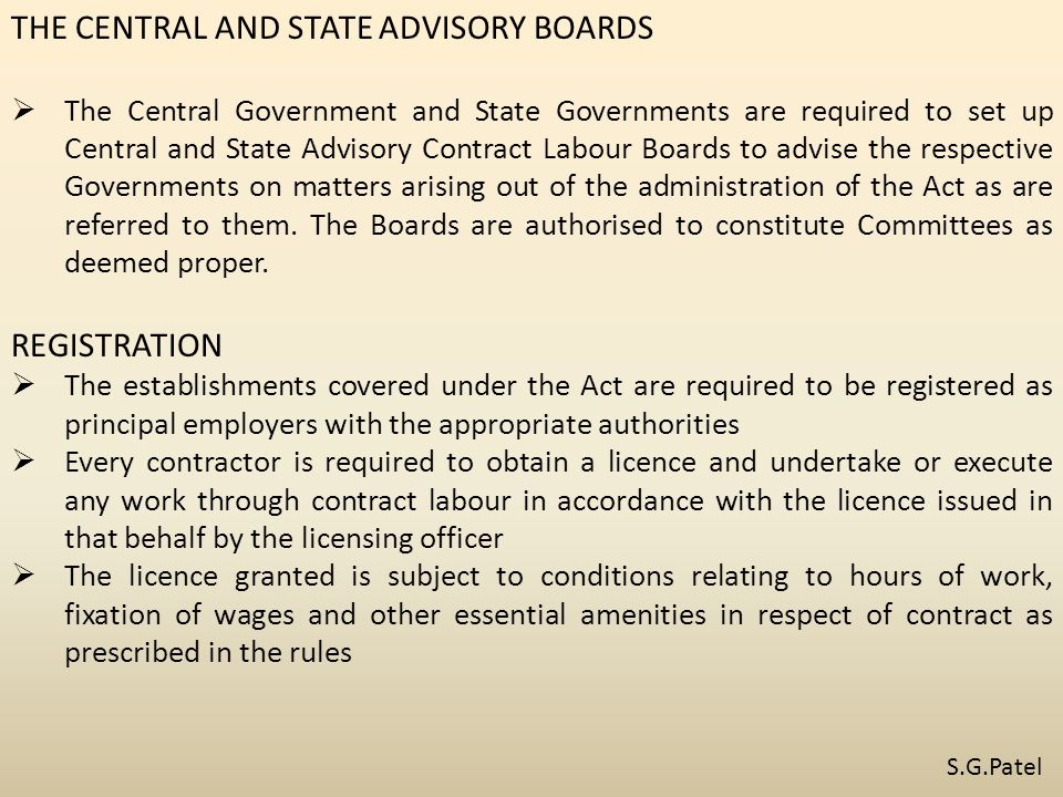 THE CENTRAL AND STATE ADVISORY BOARDS  The Central Government and State Governments are required to set up Central and State Advisory Contract Labour Boards to advise the respective Governments on matters arising out of the administration of the Act as are referred to them.