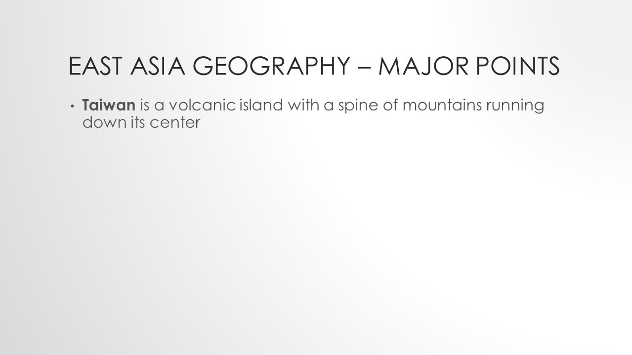 EAST ASIA GEOGRAPHY – MAJOR POINTS Taiwan is a volcanic island with a spine of mountains running down its center