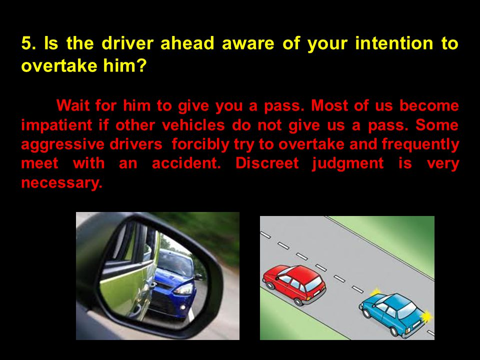 5. Is the driver ahead aware of your intention to overtake him? Wait for him to give you a pass. Most of us become impatient if other vehicles do not