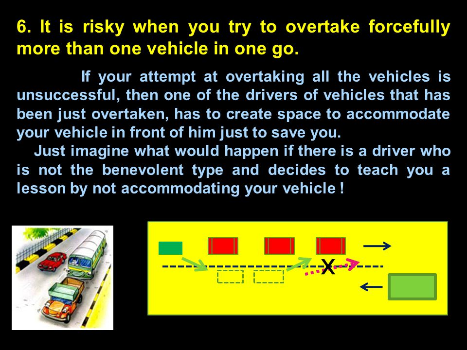 6. It is risky when you try to overtake forcefully more than one vehicle in one go. If your attempt at overtaking all the vehicles is unsuccessful, th