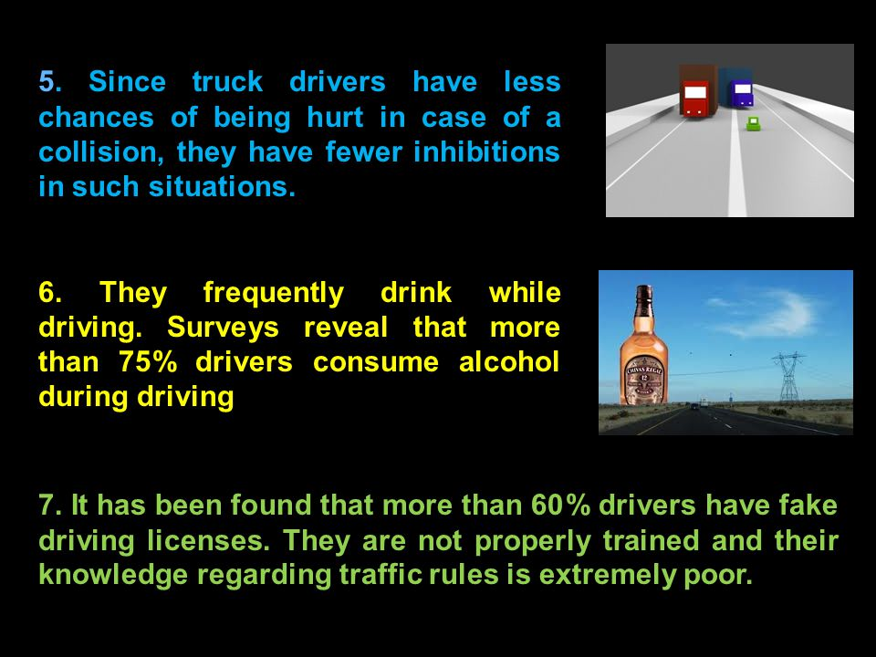 5. Since truck drivers have less chances of being hurt in case of a collision, they have fewer inhibitions in such situations. 6. They frequently drin