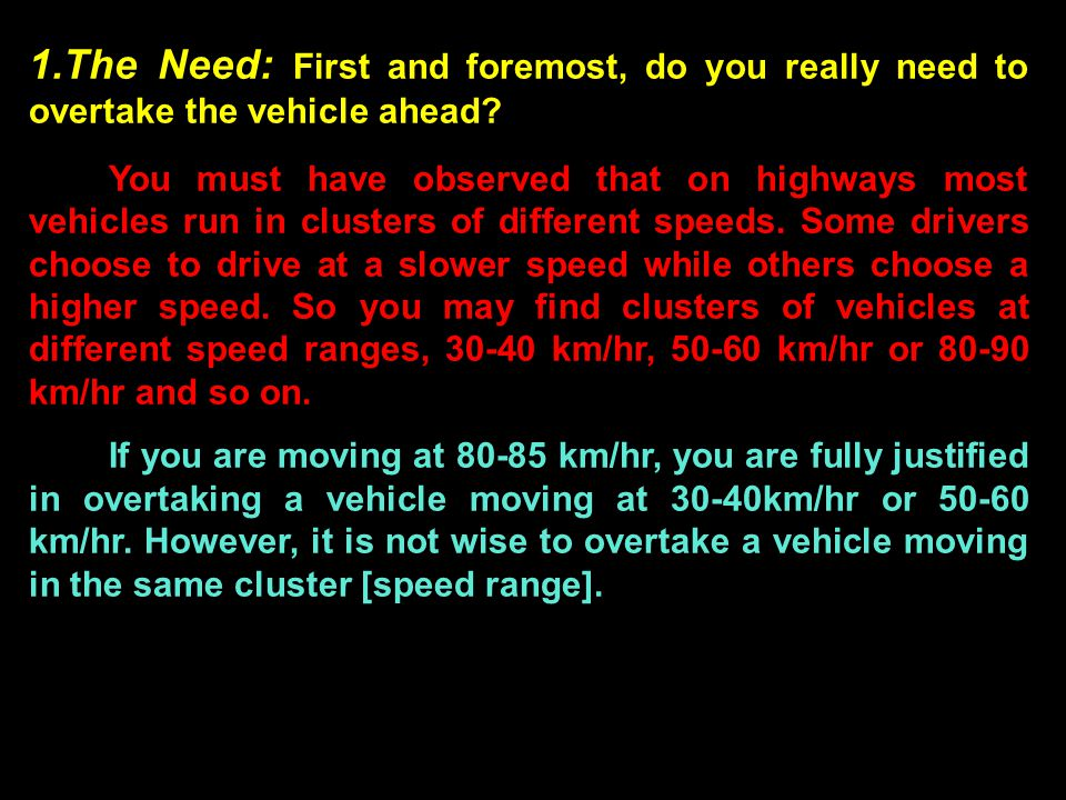 For example, if you are moving at 80-85km/hr you will not gain much by overtaking a fellow vehicle driving by at 90 km/hr except, perhaps an unexplained ego boost.