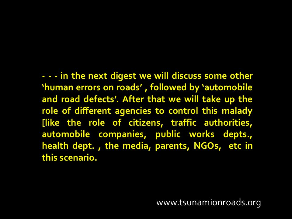 - - - in the next digest we will discuss some other 'human errors on roads', followed by 'automobile and road defects'. After that we will take up the