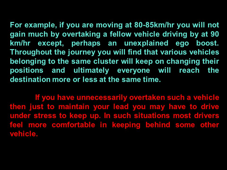 For example, if you are moving at 80-85km/hr you will not gain much by overtaking a fellow vehicle driving by at 90 km/hr except, perhaps an unexplain