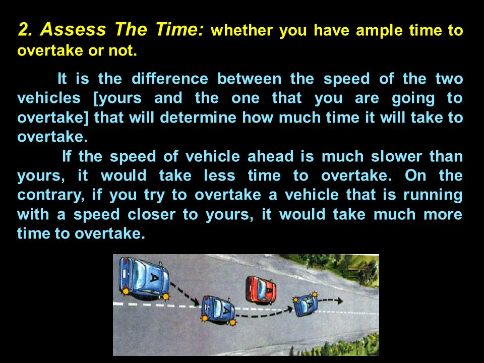 Remember It has been found that in a majority of cases the actual time required to overtake a vehicle is just the double of what is estimated by driver .