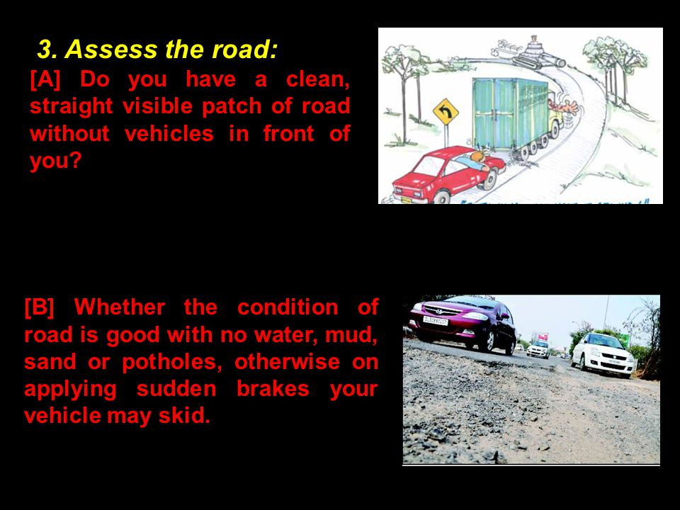 3. Assess the road: [A] Do you have a clean, straight visible patch of road without vehicles in front of you? [B] Whether the condition of road is goo