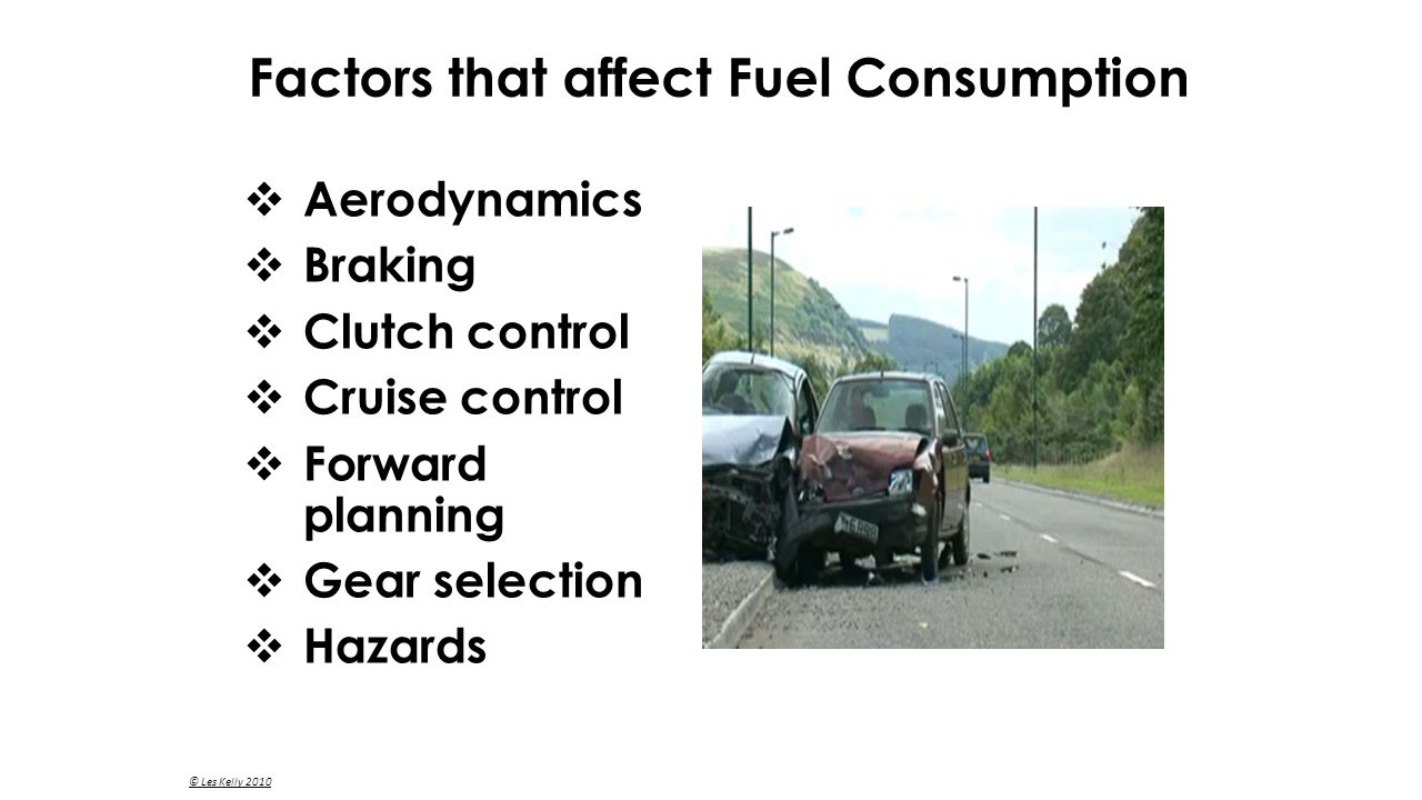  Aerodynamics  Braking  Clutch control  Cruise control  Forward planning  Gear selection  Hazards Factors that affect Fuel Consumption © Les Kelly 2010