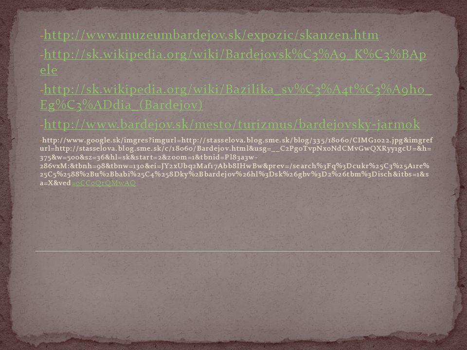 - http://www.muzeumbardejov.sk/expozic/skanzen.htm http://www.muzeumbardejov.sk/expozic/skanzen.htm - http://sk.wikipedia.org/wiki/Bardejovsk%C3%A9_K%