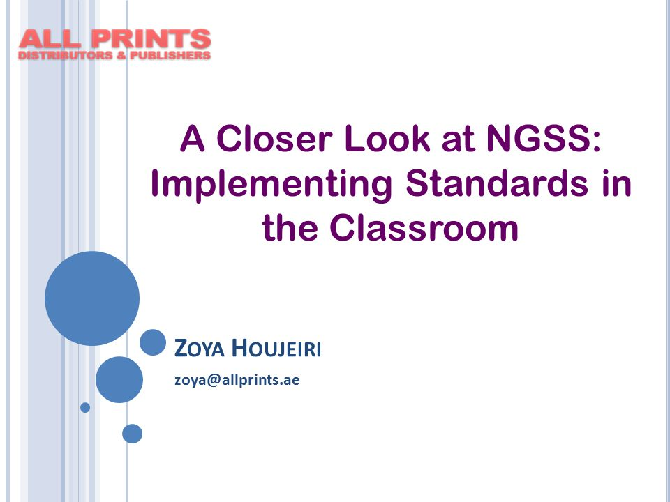 Z OYA H OUJEIRI zoya@allprints.ae A Closer Look at NGSS: Implementing Standards in the Classroom