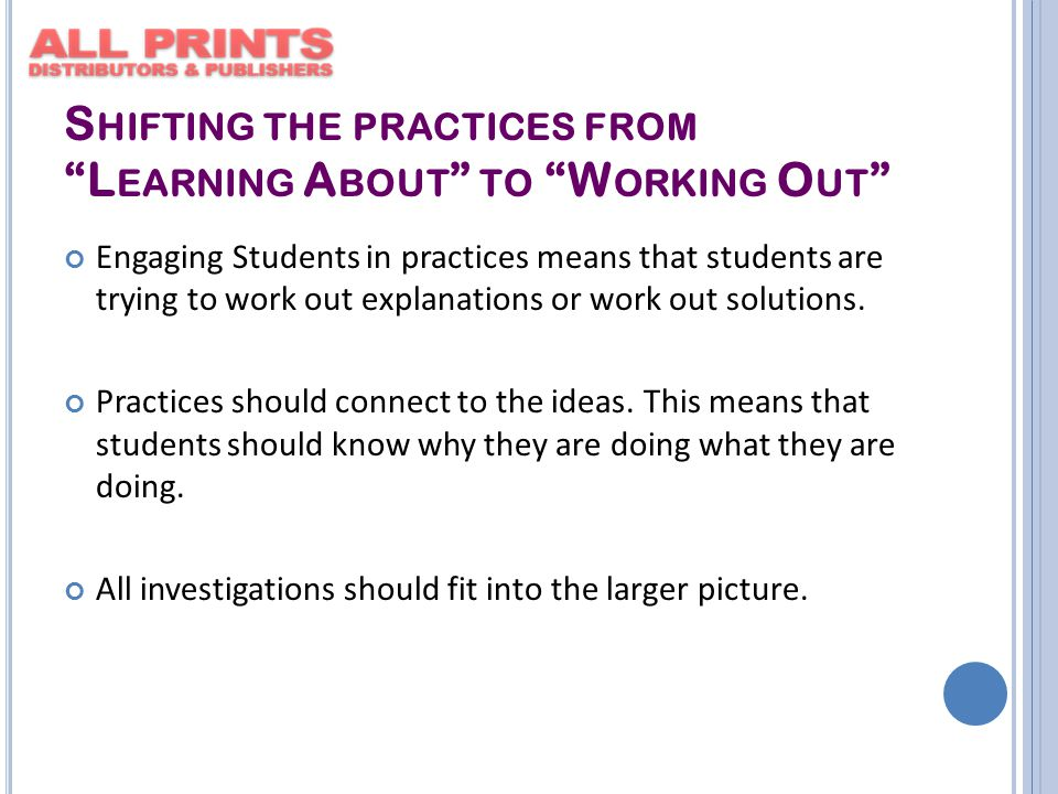 S HIFTING THE PRACTICES FROM L EARNING A BOUT TO W ORKING O UT Engaging Students in practices means that students are trying to work out explanations or work out solutions.