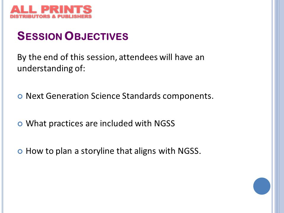 S ESSION O BJECTIVES By the end of this session, attendees will have an understanding of: Next Generation Science Standards components.