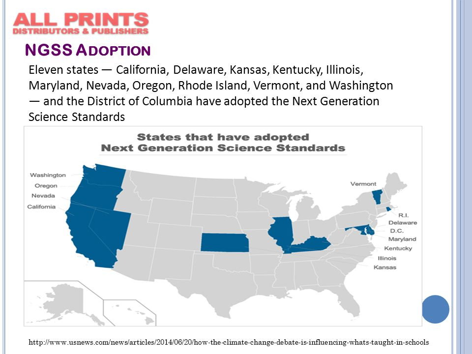 NGSS A DOPTION Eleven states — California, Delaware, Kansas, Kentucky, Illinois, Maryland, Nevada, Oregon, Rhode Island, Vermont, and Washington — and the District of Columbia have adopted the Next Generation Science Standards http://www.usnews.com/news/articles/2014/06/20/how-the-climate-change-debate-is-influencing-whats-taught-in-schools