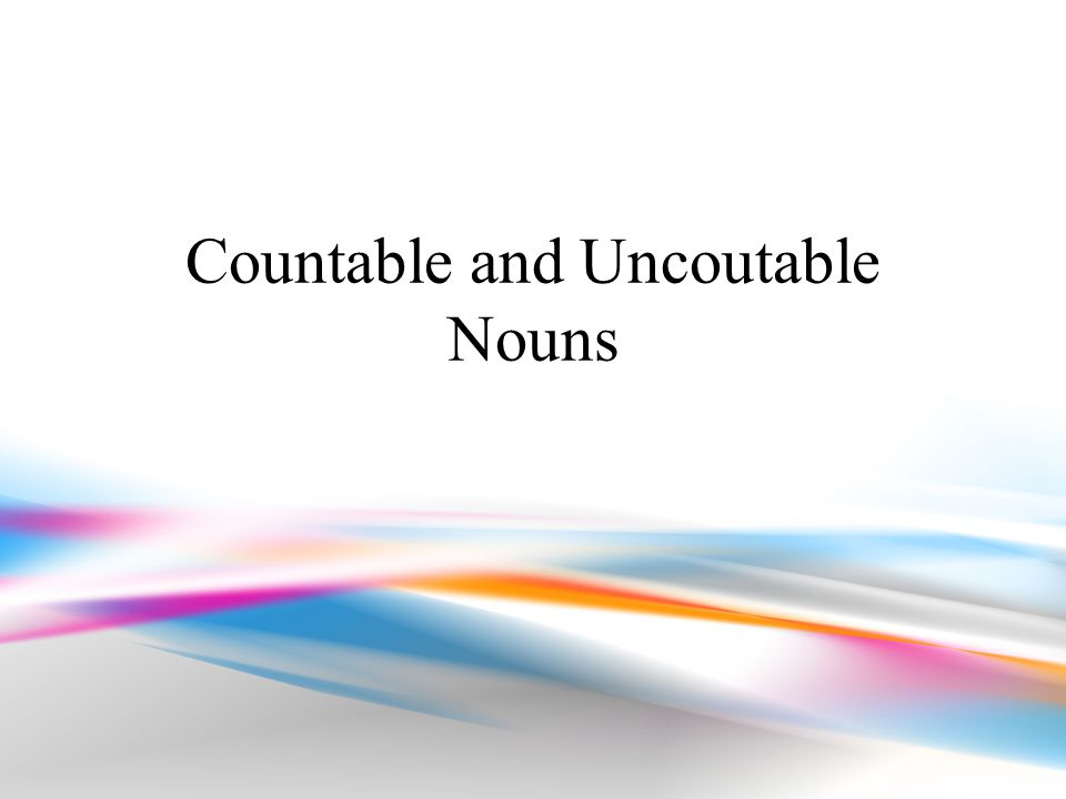 Countable Nouns Individual objects people ideas