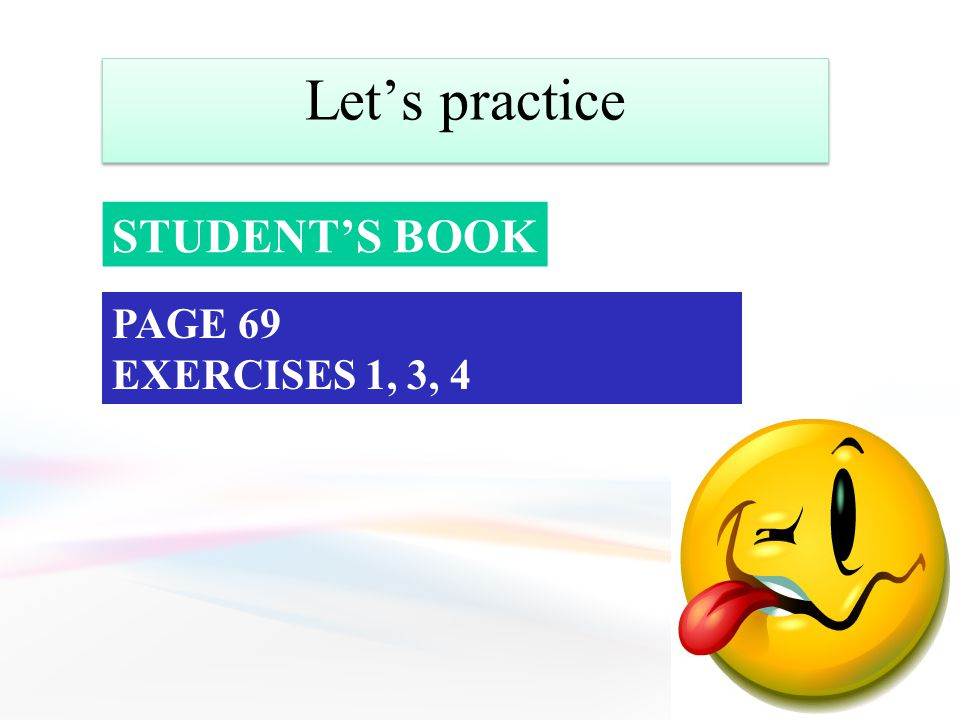 Let's practice STUDENT'S BOOK PAGE 69 EXERCISES 1, 3, 4