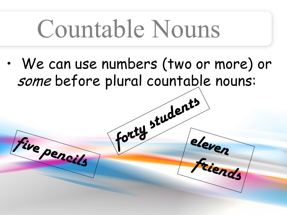 Countable Nouns We can use numbers (two or more) or some before plural countable nouns: five pencils forty students eleven friends