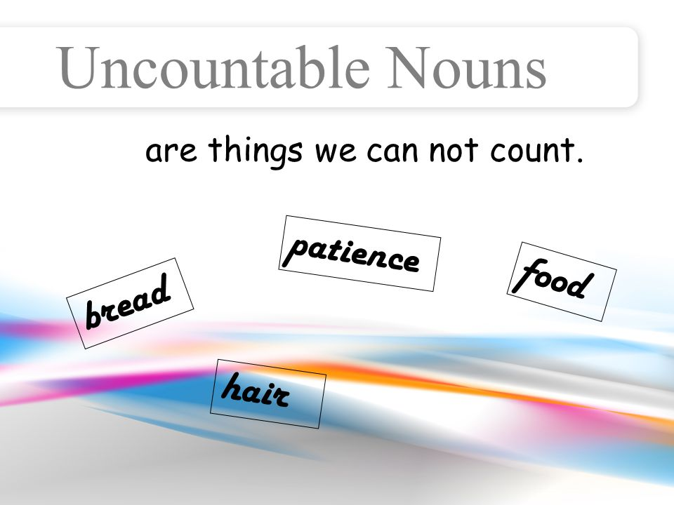 Uncountable Nouns They have no plural form. chocolate juice milk water